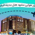 تور هوایی مشهد هتل مدینه الرضا